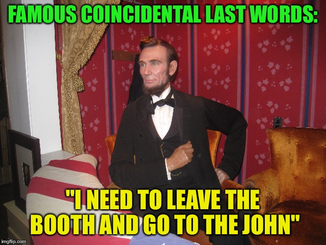 "Abraham Lincoln | FAMOUS COINCIDENTAL LAST WORDS: ""I NEED TO LEAVE THE BOOTH AND GO TO THE JOHN"" 