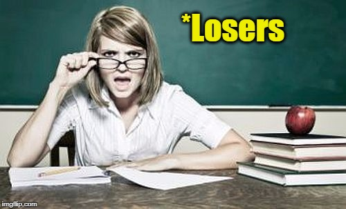 teacher | *Losers | image tagged in teacher | made w/ Imgflip meme maker