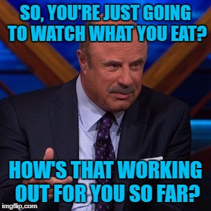 Dr Phil | SO, YOU'RE JUST GOING TO WATCH WHAT YOU EAT? HOW'S THAT WORKING OUT FOR YOU SO FAR? | image tagged in dr phil | made w/ Imgflip meme maker