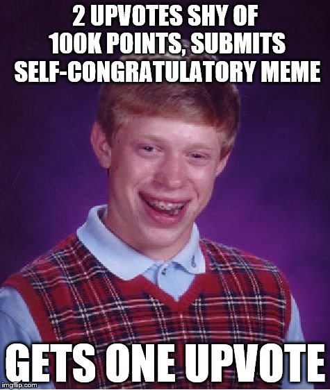I better not be jinxing myself with this... | 2 UPVOTES SHY OF 100K POINTS, SUBMITS SELF-CONGRATULATORY MEME GETS ONE UPVOTE | image tagged in memes,bad luck brian,phunny,funny,100k points | made w/ Imgflip meme maker