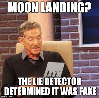 Maury Lie Detector Meme | MOON LANDING? THE LIE DETECTOR DETERMINED IT WAS FAKE | image tagged in memes,maury lie detector | made w/ Imgflip meme maker