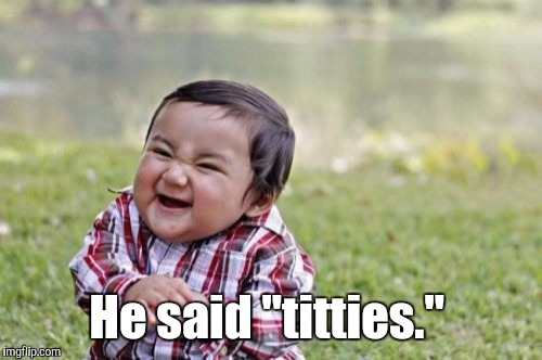 "Evil Toddler Meme | He said ""titties."" 