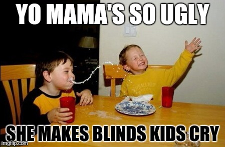 Yo Mamas So Fat Meme | YO MAMA'S SO UGLY SHE MAKES BLINDS KIDS CRY | image tagged in memes,yo mamas so fat | made w/ Imgflip meme maker