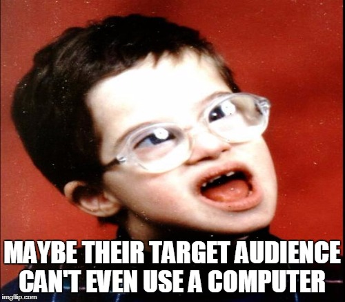 MAYBE THEIR TARGET AUDIENCE CAN'T EVEN USE A COMPUTER | made w/ Imgflip meme maker