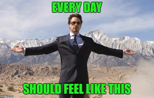 Friday Tony Stark | EVERY DAY SHOULD FEEL LIKE THIS | image tagged in friday tony stark | made w/ Imgflip meme maker
