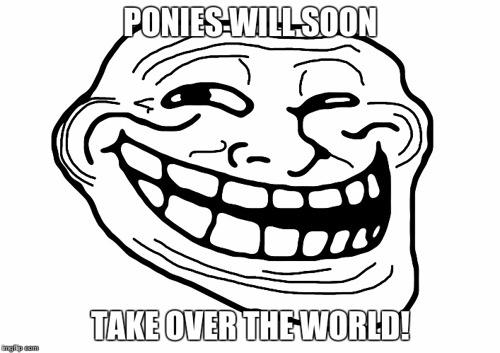 I can't wait for that day! | PONIES WILL SOON TAKE OVER THE WORLD! | image tagged in troll face,memes,ponies | made w/ Imgflip meme maker