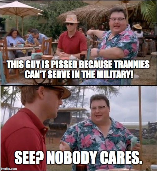 Really. Nobody cares you are pissed. | THIS GUY IS PISSED BECAUSE TRANNIES CAN'T SERVE IN THE MILITARY! SEE? NOBODY CARES. | image tagged in 2017,president trump,trannies,military,liberals,whiners | made w/ Imgflip meme maker