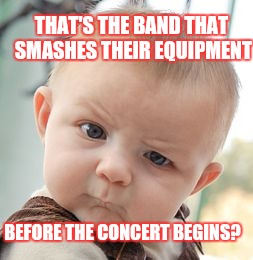 Skeptical Baby Meme | THAT'S THE BAND THAT SMASHES THEIR EQUIPMENT BEFORE THE CONCERT BEGINS? | image tagged in memes,skeptical baby | made w/ Imgflip meme maker