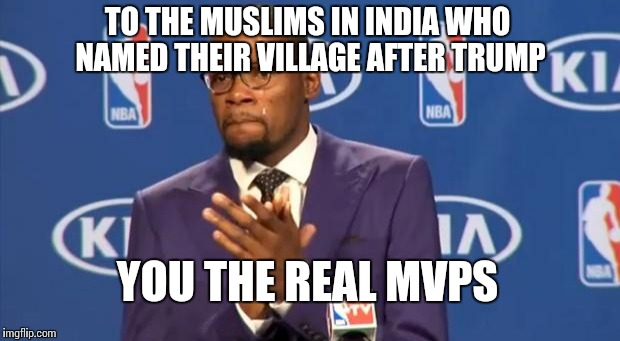 You The Real MVP Meme | TO THE MUSLIMS IN INDIA WHO NAMED THEIR VILLAGE AFTER TRUMP YOU THE REAL MVPS | image tagged in memes,you the real mvp | made w/ Imgflip meme maker