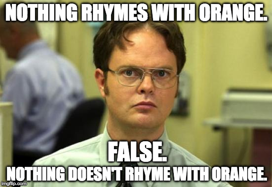 I probably stole this. | NOTHING RHYMES WITH ORANGE. NOTHING DOESN'T RHYME WITH ORANGE. FALSE. | image tagged in memes,dwight schrute,iwanttobebacon,iwanttobebaconcom | made w/ Imgflip meme maker