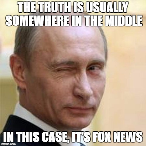 Putin Wink | THE TRUTH IS USUALLY SOMEWHERE IN THE MIDDLE IN THIS CASE, IT'S FOX NEWS | image tagged in putin wink | made w/ Imgflip meme maker