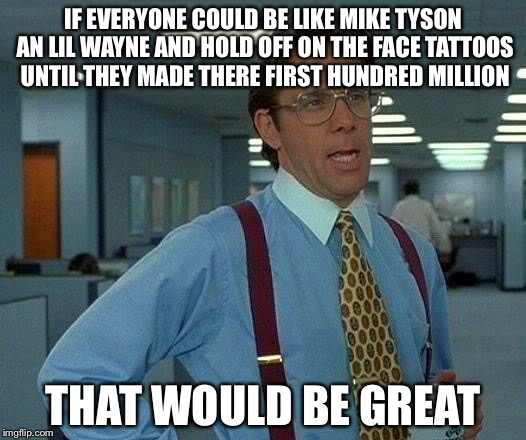 That Would Be Great Meme | IF EVERYONE COULD BE LIKE MIKE TYSON AN LIL WAYNE AND HOLD OFF ON THE FACE TATTOOS UNTIL THEY MADE THERE FIRST HUNDRED MILLION THAT WOULD BE | image tagged in memes,that would be great | made w/ Imgflip meme maker