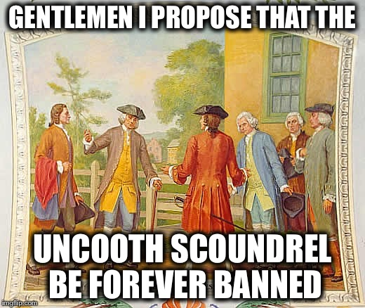 GENTLEMEN I PROPOSE THAT THE UNCOOTH SCOUNDREL BE FOREVER BANNED | made w/ Imgflip meme maker