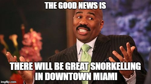 Steve Harvey Meme | THE GOOD NEWS IS THERE WILL BE GREAT SNORKELLING IN DOWNTOWN MIAMI | image tagged in memes,steve harvey | made w/ Imgflip meme maker