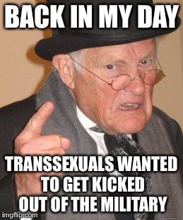 Back In My Day Meme | BACK IN MY DAY TRANSSEXUALS WANTED TO GET KICKED OUT OF THE MILITARY | image tagged in memes,back in my day | made w/ Imgflip meme maker