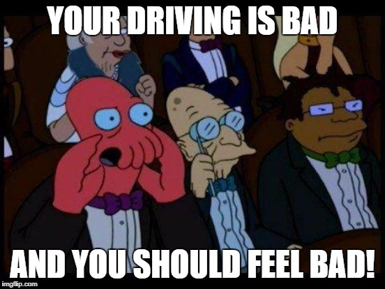 YOUR DRIVING IS BAD AND YOU SHOULD FEEL BAD! | made w/ Imgflip meme maker