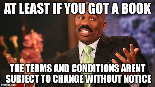Steve Harvey Meme | AT LEAST IF YOU GOT A BOOK THE TERMS AND CONDITIONS ARENT SUBJECT TO CHANGE WITHOUT NOTICE | image tagged in memes,steve harvey | made w/ Imgflip meme maker