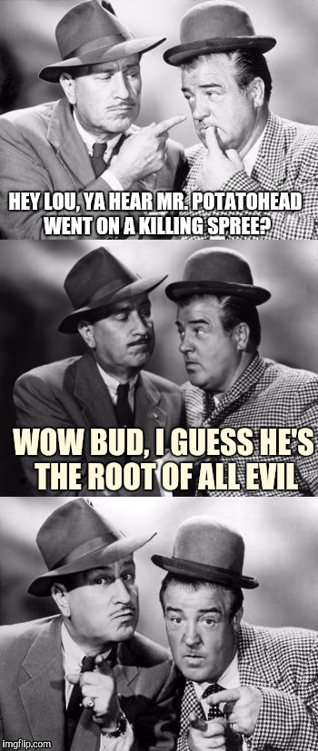 Abbott and costello crackin' wize | HEY LOU, YA HEAR MR. POTATOHEAD WENT ON A KILLING SPREE? WOW BUD, I GUESS HE'S THE ROOT OF ALL EVIL | image tagged in abbott and costello crackin' wize,sewmyeyesshut,funny memes,bad pun | made w/ Imgflip meme maker