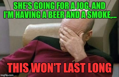 Opposites attract eh? Challenge accepted | SHE'S GOING FOR A JOG, AND I'M HAVING A BEER AND A SMOKE,... THIS WON'T LAST LONG | image tagged in memes,captain picard facepalm,sewmyeyesshut,funny memes | made w/ Imgflip meme maker