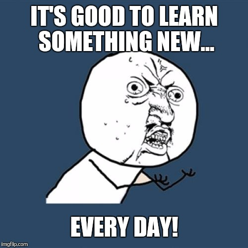 Y U No Meme | IT'S GOOD TO LEARN SOMETHING NEW... EVERY DAY! | image tagged in memes,y u no | made w/ Imgflip meme maker