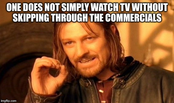 One Does Not Simply Meme | ONE DOES NOT SIMPLY WATCH TV WITHOUT SKIPPING THROUGH THE COMMERCIALS | image tagged in memes,one does not simply | made w/ Imgflip meme maker