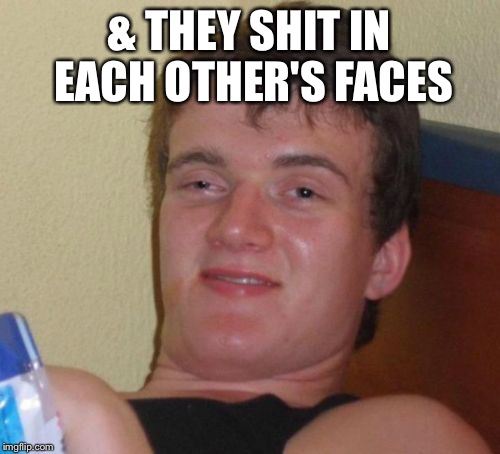 10 Guy Meme | & THEY SHIT IN EACH OTHER'S FACES | image tagged in memes,10 guy | made w/ Imgflip meme maker