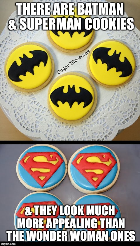 THERE ARE BATMAN & SUPERMAN COOKIES & THEY LOOK MUCH MORE APPEALING THAN THE WONDER WOMAN ONES | made w/ Imgflip meme maker