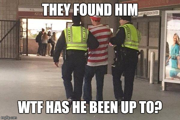 THEY FOUND HIM WTF HAS HE BEEN UP TO? | image tagged in memes | made w/ Imgflip meme maker