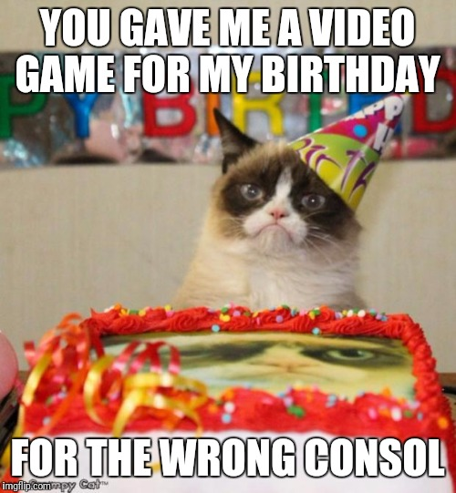 Grumpy Cat Birthday Meme | YOU GAVE ME A VIDEO GAME FOR MY BIRTHDAY FOR THE WRONG CONSOL | image tagged in memes,grumpy cat birthday,grumpy cat | made w/ Imgflip meme maker