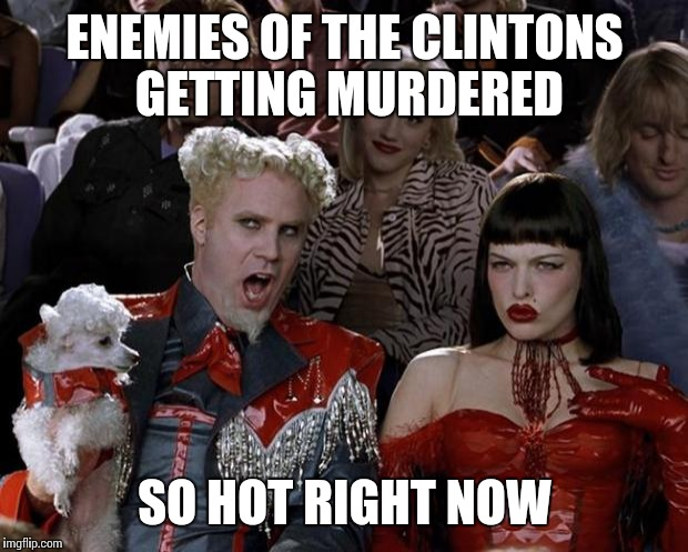 Mugatu So Hot Right Now Meme | ENEMIES OF THE CLINTONS GETTING MURDERED SO HOT RIGHT NOW | image tagged in memes,mugatu so hot right now | made w/ Imgflip meme maker