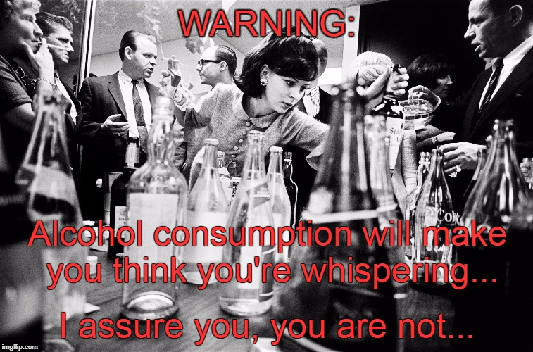 Warning... | WARNING: I assure you, you are not... Alcohol consumption will make you think you're whispering... | image tagged in alcohol,consumption,whisper,not | made w/ Imgflip meme maker