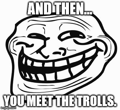 AND THEN... YOU MEET THE TROLLS. | made w/ Imgflip meme maker