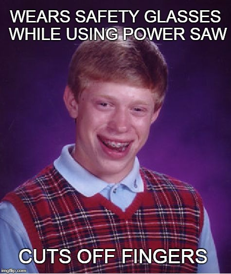 Bad Luck Brian power saw | WEARS SAFETY GLASSES WHILE USING POWER SAW CUTS OFF FINGERS | image tagged in memes,bad luck brian,saw | made w/ Imgflip meme maker