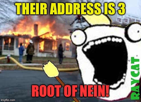 Disaster All The Y | THEIR ADDRESS IS 3 ROOT OF NEIN! | image tagged in disaster all the y | made w/ Imgflip meme maker