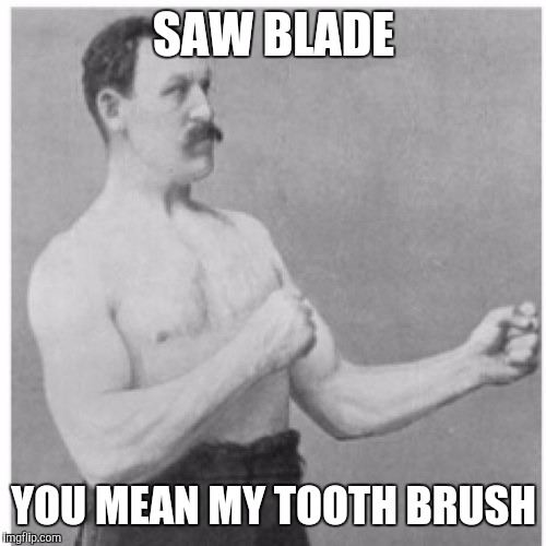 SAW BLADE YOU MEAN MY TOOTH BRUSH | made w/ Imgflip meme maker