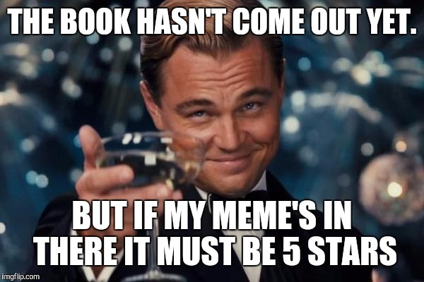 Leonardo Dicaprio Cheers Meme | THE BOOK HASN'T COME OUT YET. BUT IF MY MEME'S IN THERE IT MUST BE 5 STARS | image tagged in memes,leonardo dicaprio cheers | made w/ Imgflip meme maker