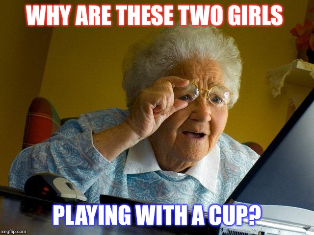 Grandma Finds The Internet Meme | WHY ARE THESE TWO GIRLS PLAYING WITH A CUP? | image tagged in memes,grandma finds the internet | made w/ Imgflip meme maker