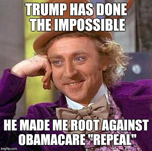 "Creepy Condescending Wonka Meme | TRUMP HAS DONE THE IMPOSSIBLE HE MADE ME ROOT AGAINST OBAMACARE ""REPEAL"" 