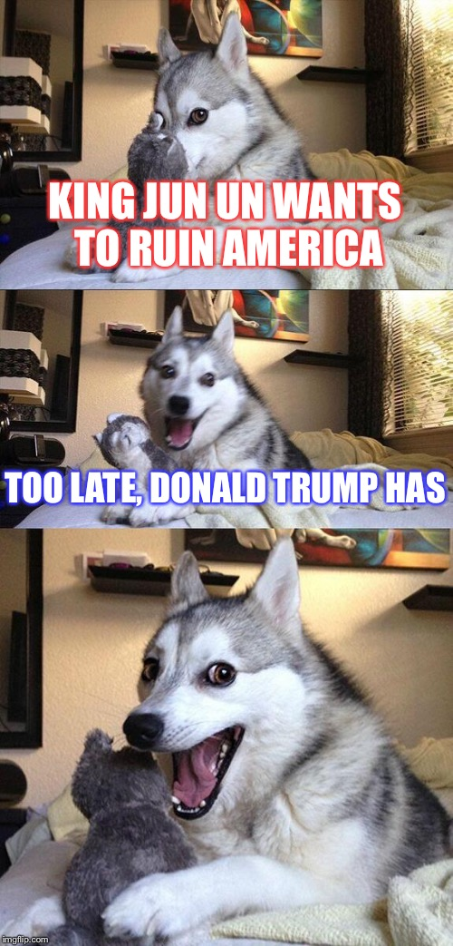Bad Pun Dog Meme | KING JUN UN WANTS TO RUIN AMERICA TOO LATE, DONALD TRUMP HAS | image tagged in memes,bad pun dog | made w/ Imgflip meme maker