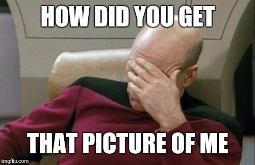 Captain Picard Facepalm Meme | HOW DID YOU GET THAT PICTURE OF ME | image tagged in memes,captain picard facepalm | made w/ Imgflip meme maker