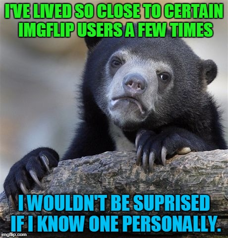 I don't think I do, but If I somehow do, that'd be cool! | I'VE LIVED SO CLOSE TO CERTAIN IMGFLIP USERS A FEW TIMES I WOULDN'T BE SUPRISED IF I KNOW ONE PERSONALLY. | image tagged in memes,confession bear | made w/ Imgflip meme maker