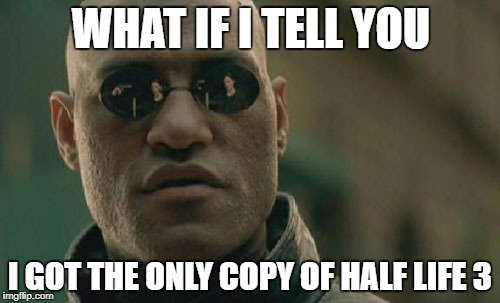 Matrix Morpheus Meme | WHAT IF I TELL YOU I GOT THE ONLY COPY OF HALF LIFE 3 | image tagged in memes,matrix morpheus | made w/ Imgflip meme maker
