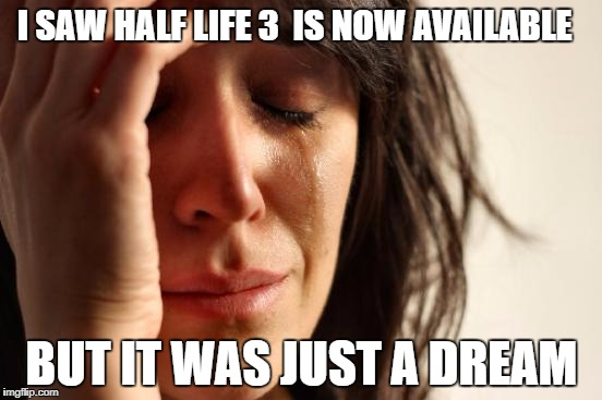 First World Problems Meme | I SAW HALF LIFE 3  IS NOW AVAILABLE BUT IT WAS JUST A DREAM | image tagged in memes,first world problems | made w/ Imgflip meme maker