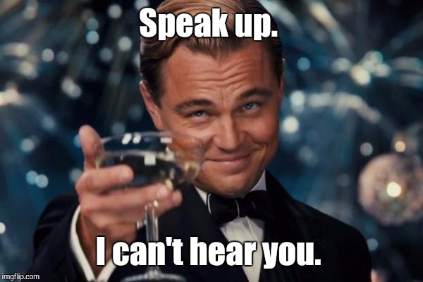 Leonardo Dicaprio Cheers Meme | Speak up. I can't hear you. | image tagged in memes,leonardo dicaprio cheers | made w/ Imgflip meme maker