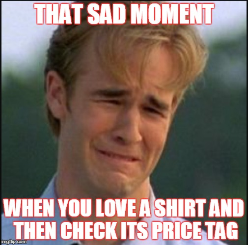 THAT SAD MOMENT WHEN YOU LOVE A SHIRT AND THEN CHECK ITS PRICE TAG | image tagged in sad man | made w/ Imgflip meme maker