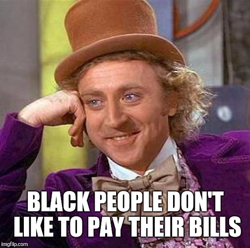Creepy Condescending Wonka Meme | BLACK PEOPLE DON'T LIKE TO PAY THEIR BILLS | image tagged in memes,creepy condescending wonka | made w/ Imgflip meme maker