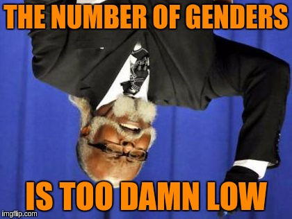 THE NUMBER OF GENDERS IS TOO DAMN LOW | made w/ Imgflip meme maker