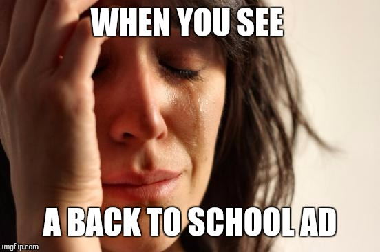 First World Problems Meme | WHEN YOU SEE A BACK TO SCHOOL AD | image tagged in memes,first world problems | made w/ Imgflip meme maker