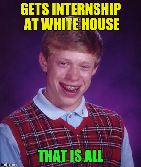 Bad Luck Brian Meme | GETS INTERNSHIP AT WHITE HOUSE THAT IS ALL | image tagged in memes,bad luck brian | made w/ Imgflip meme maker