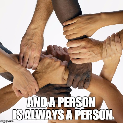 AND A PERSON IS ALWAYS A PERSON | made w/ Imgflip meme maker